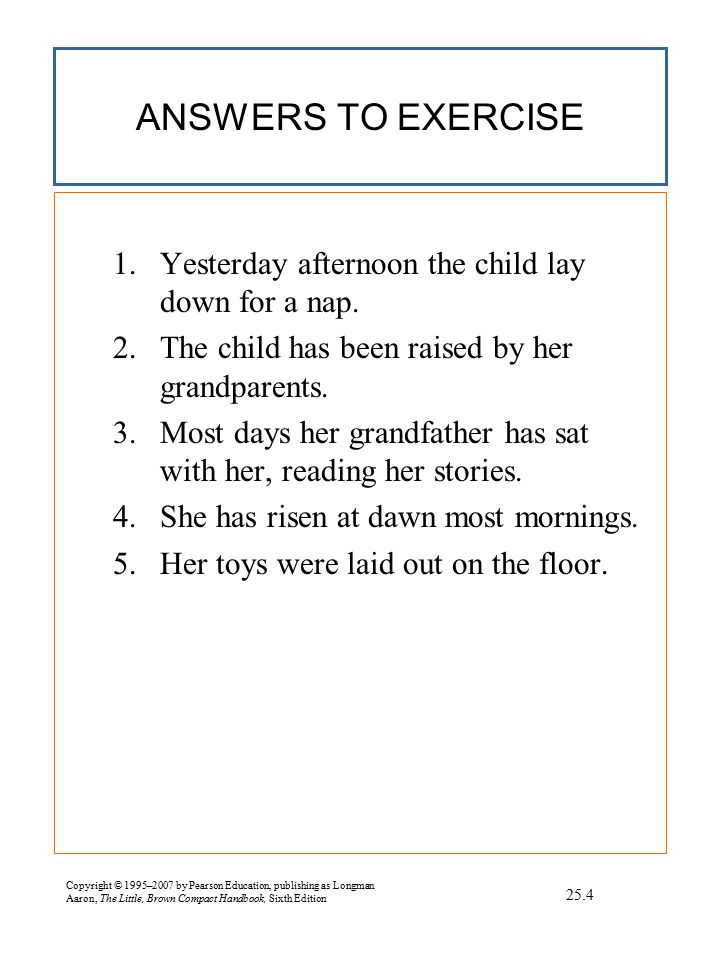 Copyright © 1995–2007 by Pearson Education, publishing as Longman Aaron, The Little, Brown Compact Handbook, Sixth Edition EXERCISE Revising Sentence Fragments Correct any sentence fragments below.
