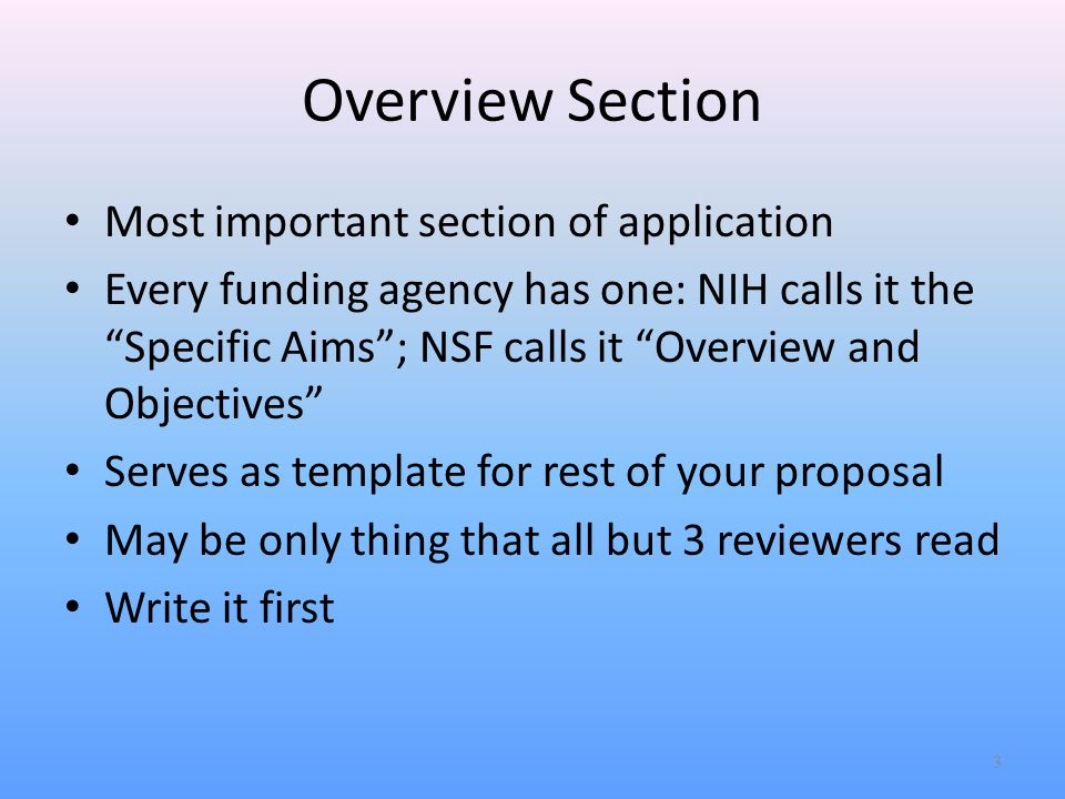 Overview Section Most important section of application Every funding agency has one: NIH calls it the Specific Aims ; NSF calls it Overview and Objectives Serves as template for rest of your proposal May be only thing that all but 3 reviewers read Write it first 3