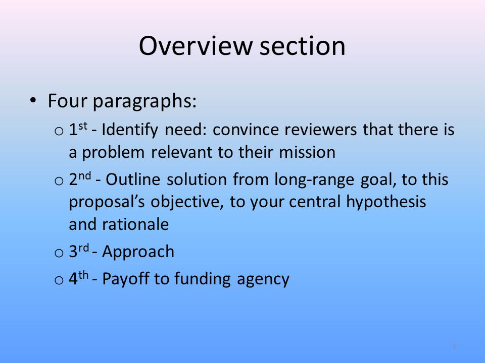 Overview section Four paragraphs: o 1 st - Identify need: convince reviewers that there is a problem relevant to their mission o 2 nd - Outline solution from long-range goal, to this proposal's objective, to your central hypothesis and rationale o 3 rd - Approach o 4 th - Payoff to funding agency 4
