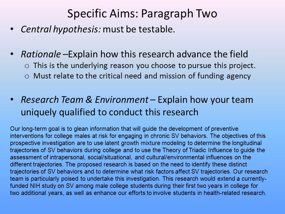 Specific Aims: Paragraph Two Central hypothesis: must be testable. Rationale –Explain how this research advance the field o This is the underlying rea
