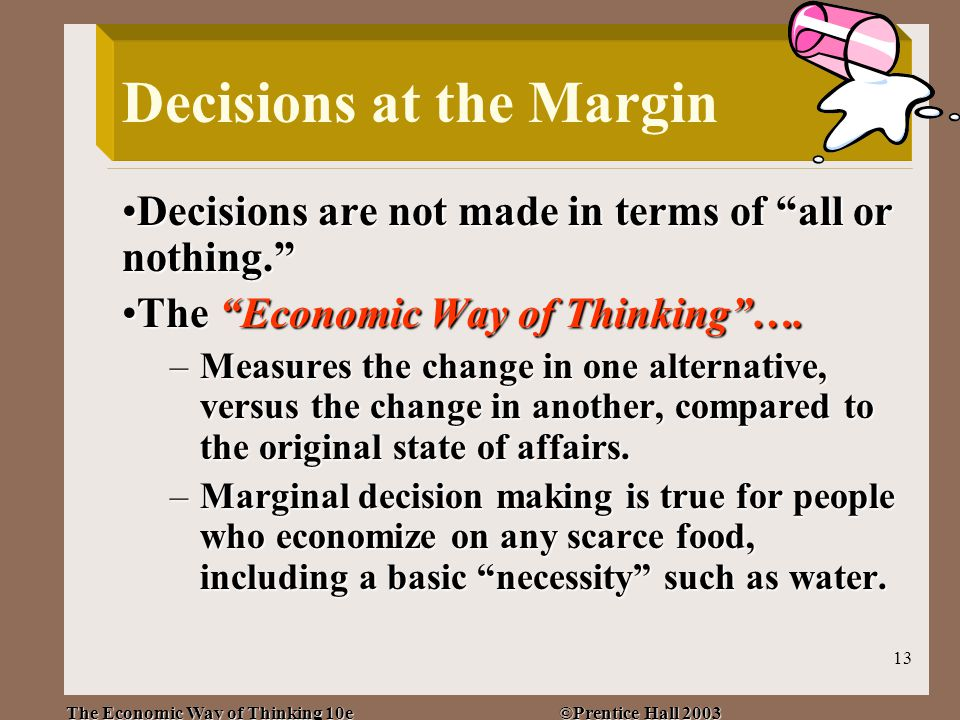 The Economic Way of Thinking 10e ©Prentice Hall 2003 13 Decisions at the Margin Decisions are not made in terms of all or nothing. Decisions are not made in terms of all or nothing. The Economic Way of Thinking ….The Economic Way of Thinking ….