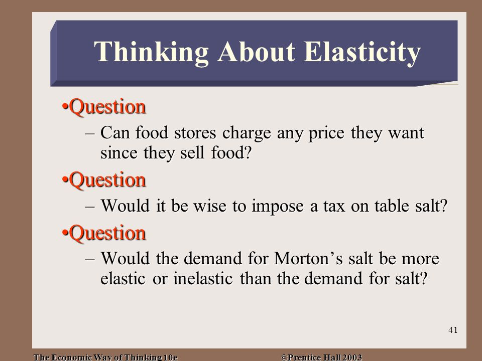 The Economic Way of Thinking 10e ©Prentice Hall 2003 41 QuestionQuestion –Can food stores charge any price they want since they sell food.