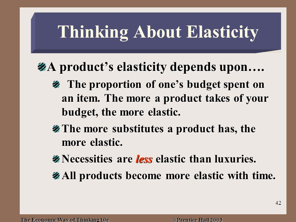 The Economic Way of Thinking 10e ©Prentice Hall 2003 42 A product's elasticity depends upon….