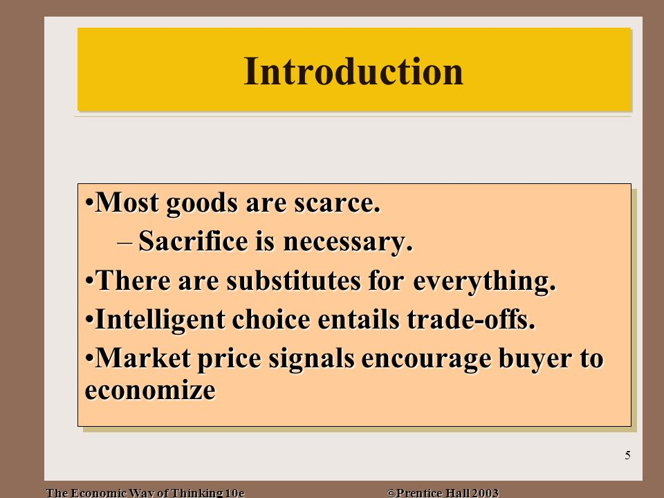 The Economic Way of Thinking 10e ©Prentice Hall 2003 5 Introduction Most goods are scarce.Most goods are scarce.
