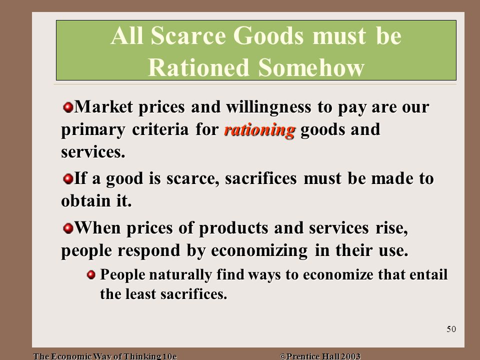 The Economic Way of Thinking 10e ©Prentice Hall 2003 50 All Scarce Goods must be Rationed Somehow Market prices and willingness to pay are our primary criteria for rationing goods and services.