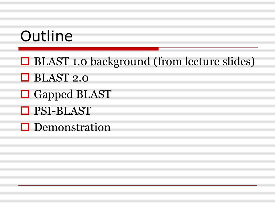 Outline  BLAST 1.0 background (from lecture slides)  BLAST 2.0  Gapped BLAST  PSI-BLAST  Demonstration