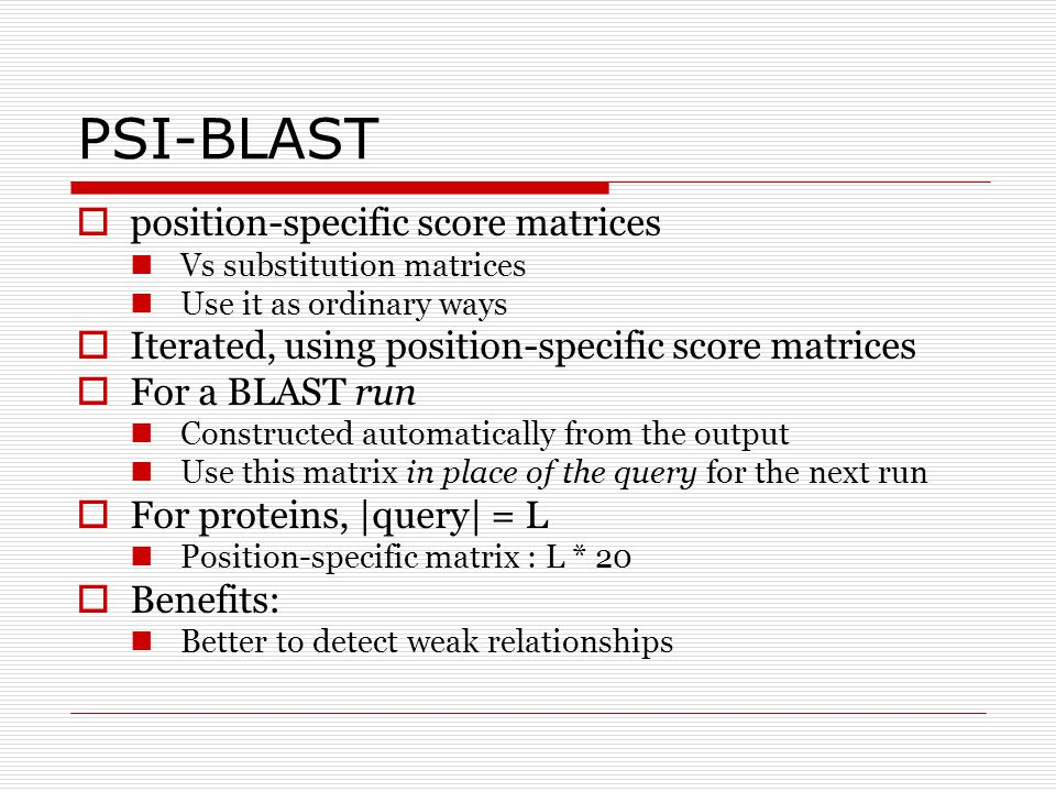 PSI-BLAST  position-specific score matrices Vs substitution matrices Use it as ordinary ways  Iterated, using position-specific score matrices  For