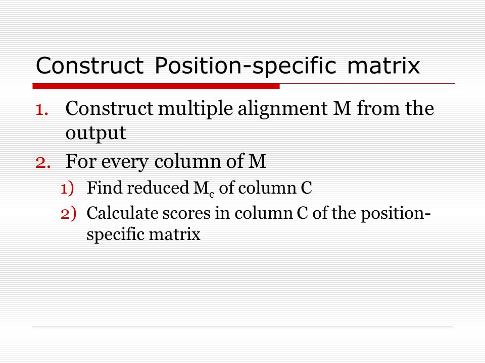 Construct Position-specific matrix 1.Construct multiple alignment M from the output 2.For every column of M 1)Find reduced M c of column C 2)Calculate