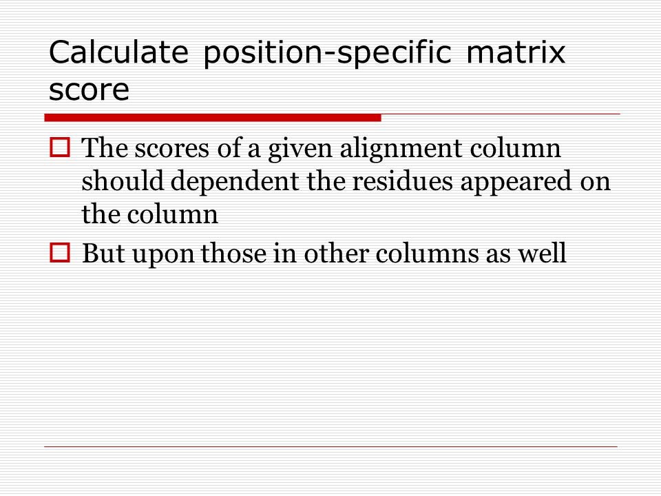 Calculate position-specific matrix score  The scores of a given alignment column should dependent the residues appeared on the column  But upon those in other columns as well