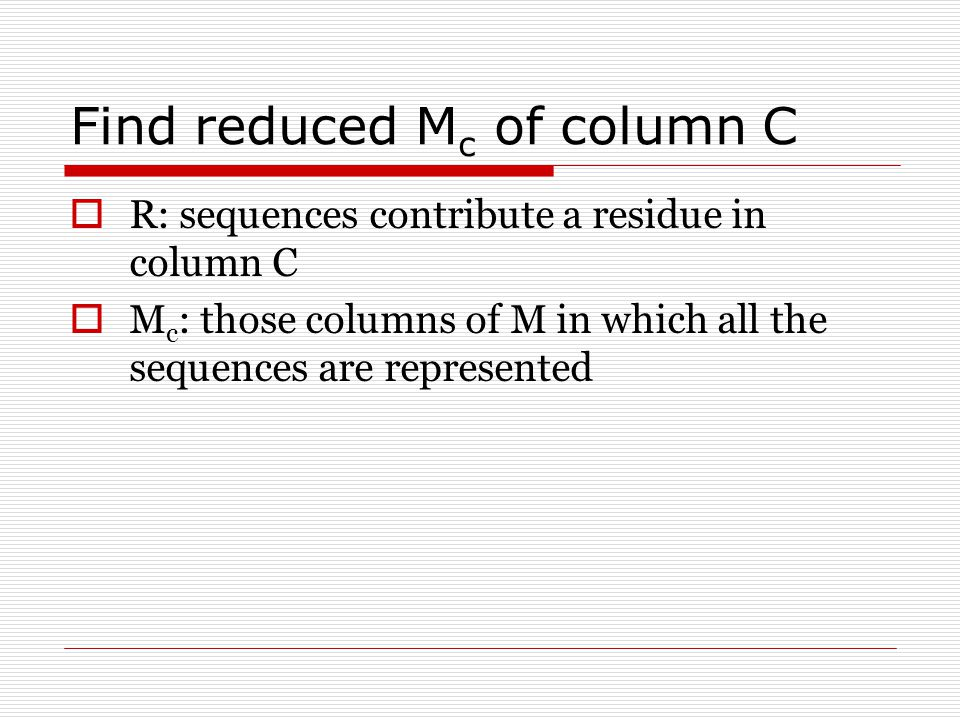Find reduced M c of column C  R: sequences contribute a residue in column C  M c : those columns of M in which all the sequences are represented