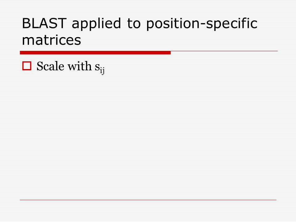 BLAST applied to position-specific matrices  Scale with s ij