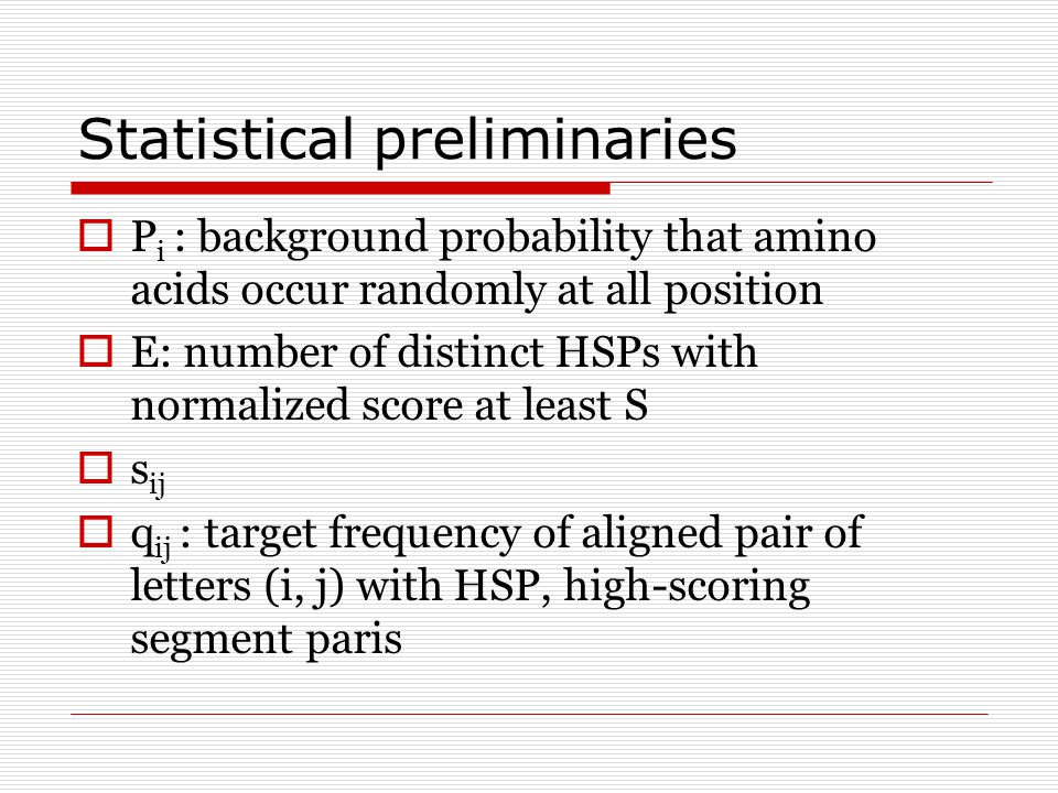 Statistical preliminaries  P i : background probability that amino acids occur randomly at all position  E: number of distinct HSPs with normalized score at least S  s ij  q ij : target frequency of aligned pair of letters (i, j) with HSP, high-scoring segment paris