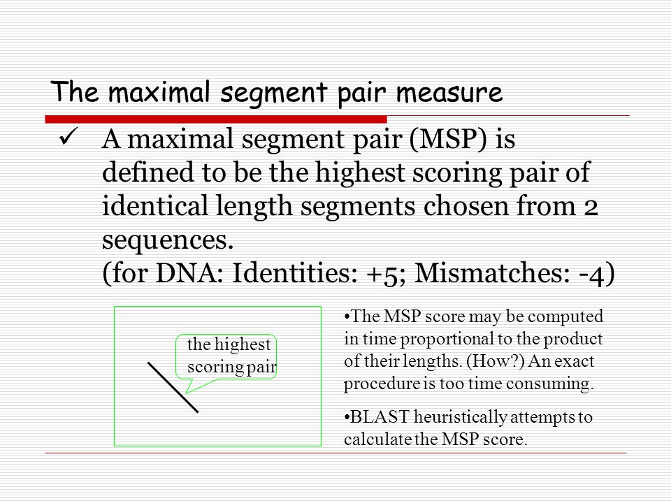 The maximal segment pair measure A maximal segment pair (MSP) is defined to be the highest scoring pair of identical length segments chosen from 2 seq