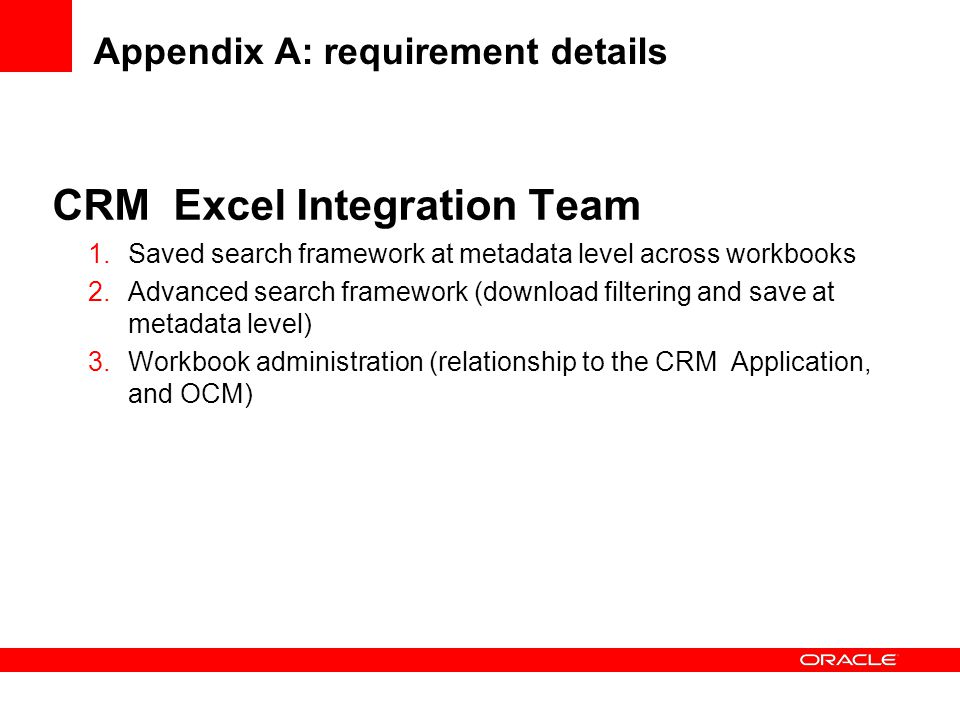 CRM Excel Integration Team 1.Saved search framework at metadata level across workbooks 2.Advanced search framework (download filtering and save at metadata level) 3.Workbook administration (relationship to the CRM Application, and OCM) Appendix A: requirement details