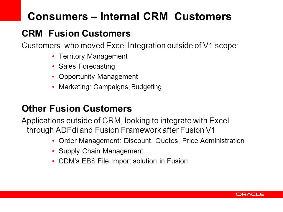 Consumers – Internal CRM Customers CRM Fusion Customers Customers who moved Excel Integration outside of V1 scope: Territory Management Sales Forecasting Opportunity Management Marketing : Campaigns, Budgeting Other Fusion Customers Applications outside of CRM, looking to integrate with Excel through ADFdi and Fusion Framework after Fusion V1 Order Management: Discount, Quotes, Price Administration Supply Chain Management CDM s EBS File Import solution in Fusion
