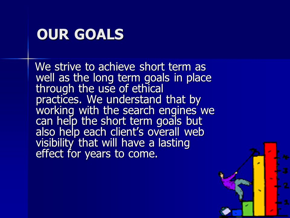 OUR GOALS We strive to achieve short term as well as the long term goals in place through the use of ethical practices.