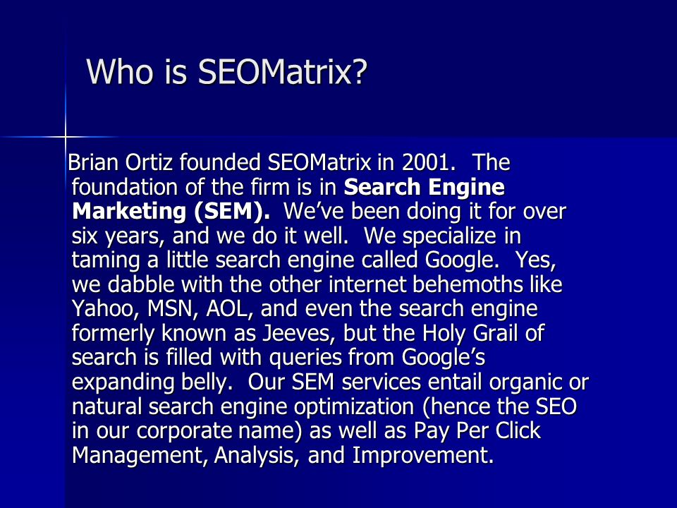 Who is SEOMatrix? Brian Ortiz founded SEOMatrix in 2001. The foundation of the firm is in Search Engine Marketing (SEM). We've been doing it for over