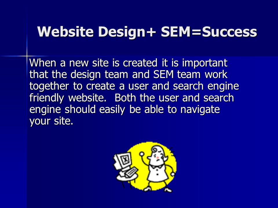 Website Design+ SEM=Success When a new site is created it is important that the design team and SEM team work together to create a user and search engine friendly website.