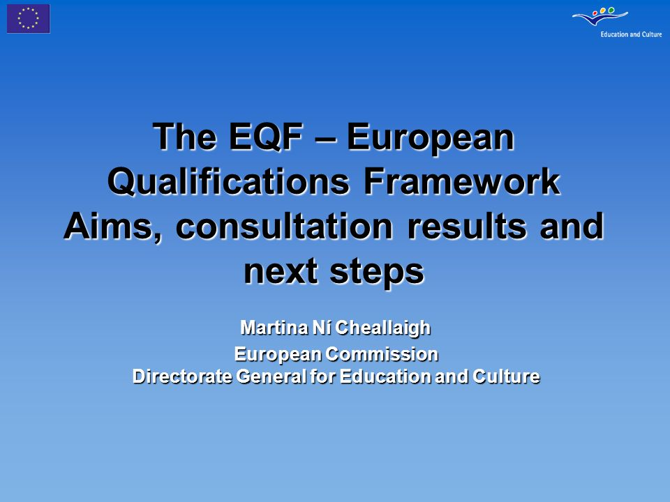 The EQF – European Qualifications Framework Aims, consultation results and next steps Martina Ní Cheallaigh European Commission Directorate General fo
