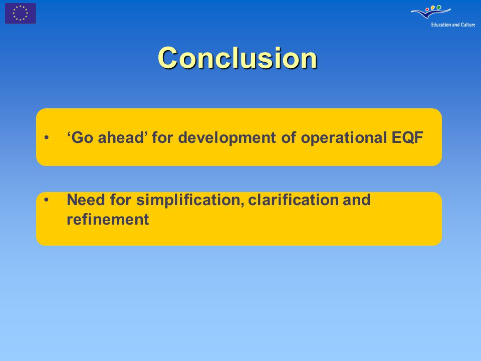 Conclusion 'Go ahead' for development of operational EQF Need for simplification, clarification and refinement