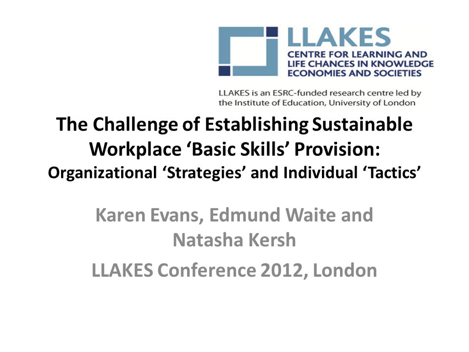 The Challenge of Establishing Sustainable Workplace 'Basic Skills' Provision: Organizational 'Strategies' and Individual 'Tactics' Karen Evans, Edmund