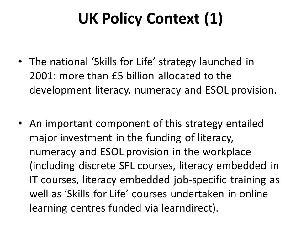 UK Policy Context (1) The national 'Skills for Life' strategy launched in 2001: more than £5 billion allocated to the development literacy, numeracy a