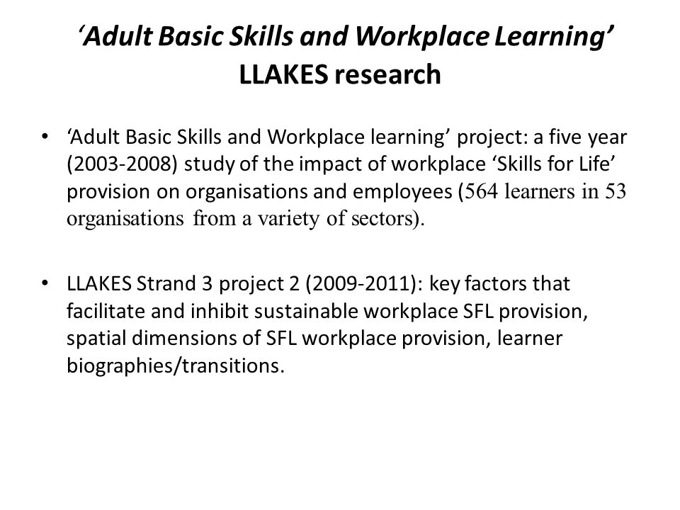 The Challenge of Adapting 'Skills for Life' Provision to the Workplace In the space of just over two years (between Time 1 and Time 2 of the 'Adult Basic Skills and Workplace Learning' project) we found that in over half of sites, there was no manager in post who had any recollection of or knowledge about the courses which had taken place.
