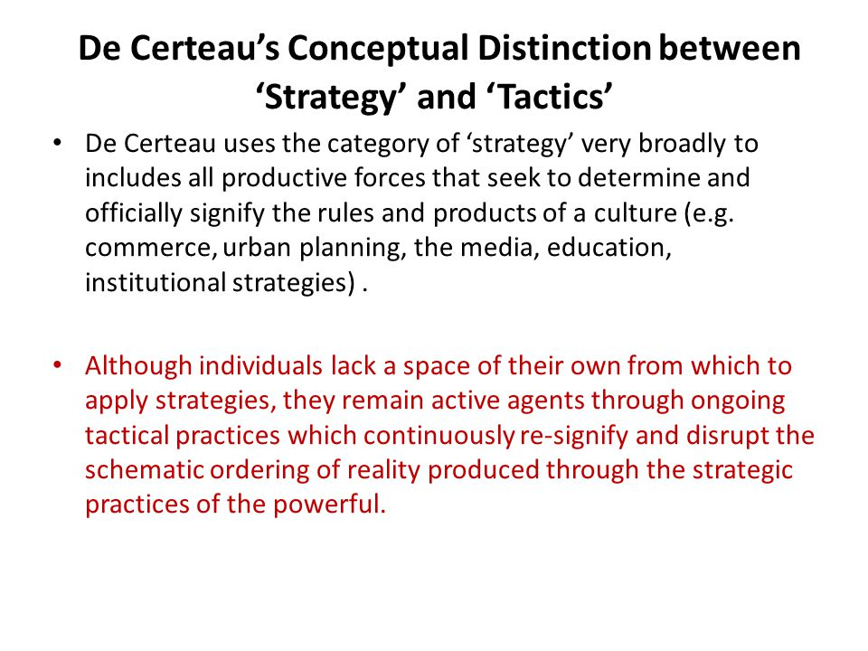 De Certeau's Conceptual Distinction between 'Strategy' and 'Tactics' De Certeau uses the category of 'strategy' very broadly to includes all productiv
