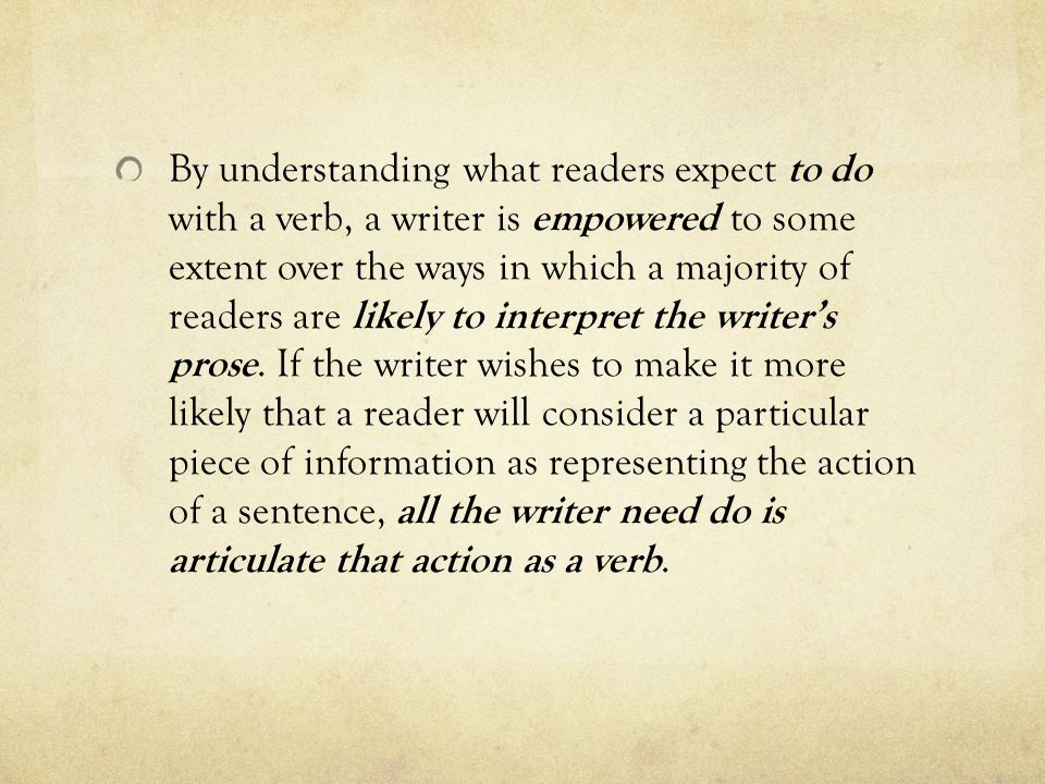 By understanding what readers expect to do with a verb, a writer is empowered to some extent over the ways in which a majority of readers are likely to interpret the writer's prose.