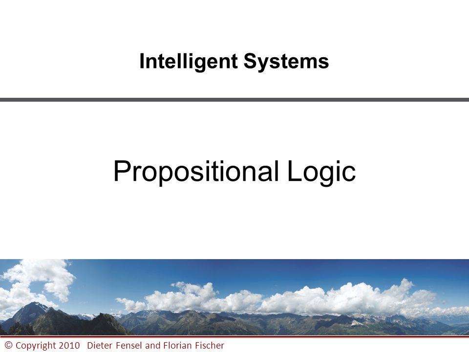 1 © Copyright 2010 Dieter Fensel and Florian Fischer Intelligent Systems Propositional Logic