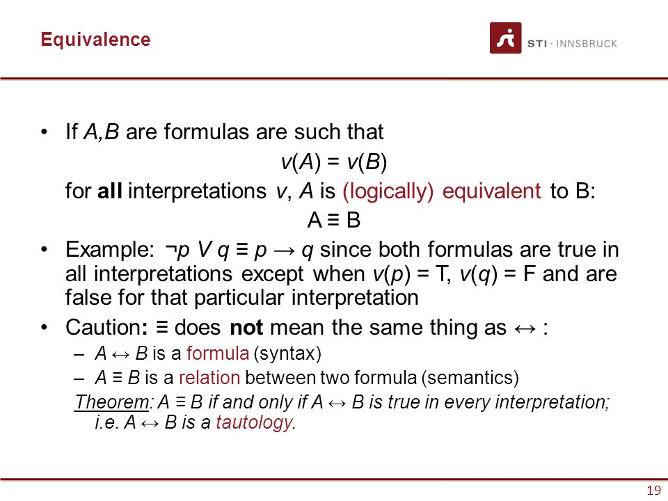 19 Equivalence If A,B are formulas are such that v(A) = v(B) for all interpretations v, A is (logically) equivalent to B: A ≡ B Example: ¬p V q ≡ p →