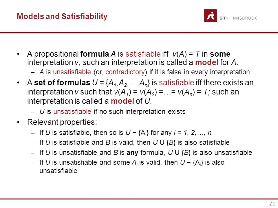 21 Models and Satisfiability A propositional formula A is satisfiable iff v(A) = T in some interpretation v; such an interpretation is called a model