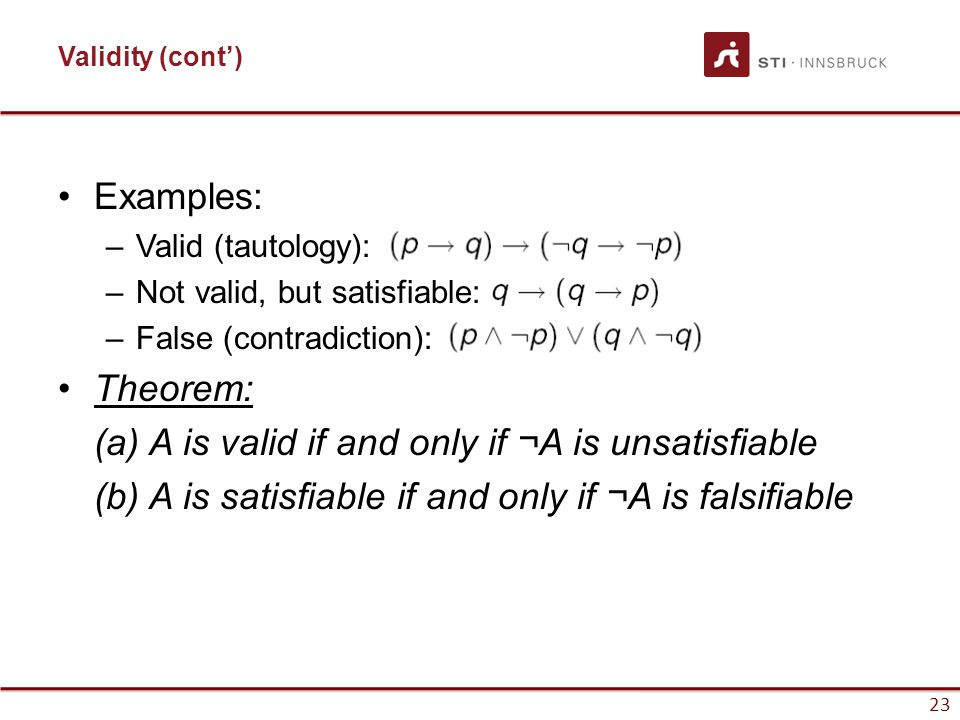 23 Validity (cont') Examples: –Valid (tautology): –Not valid, but satisfiable: –False (contradiction): Theorem: (a) A is valid if and only if ¬A is un