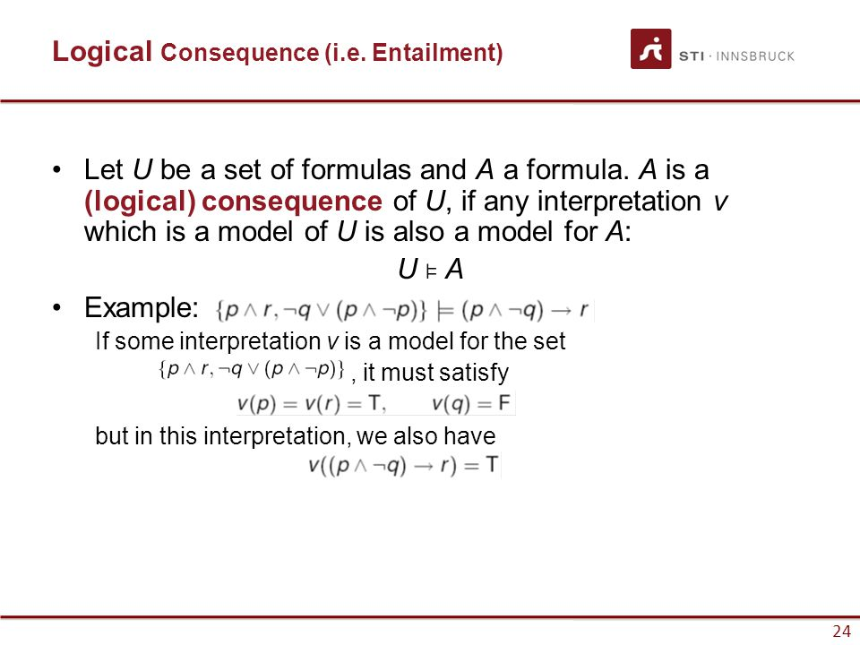 24 Logical Consequence (i.e. Entailment) Let U be a set of formulas and A a formula. A is a (logical) consequence of U, if any interpretation v which