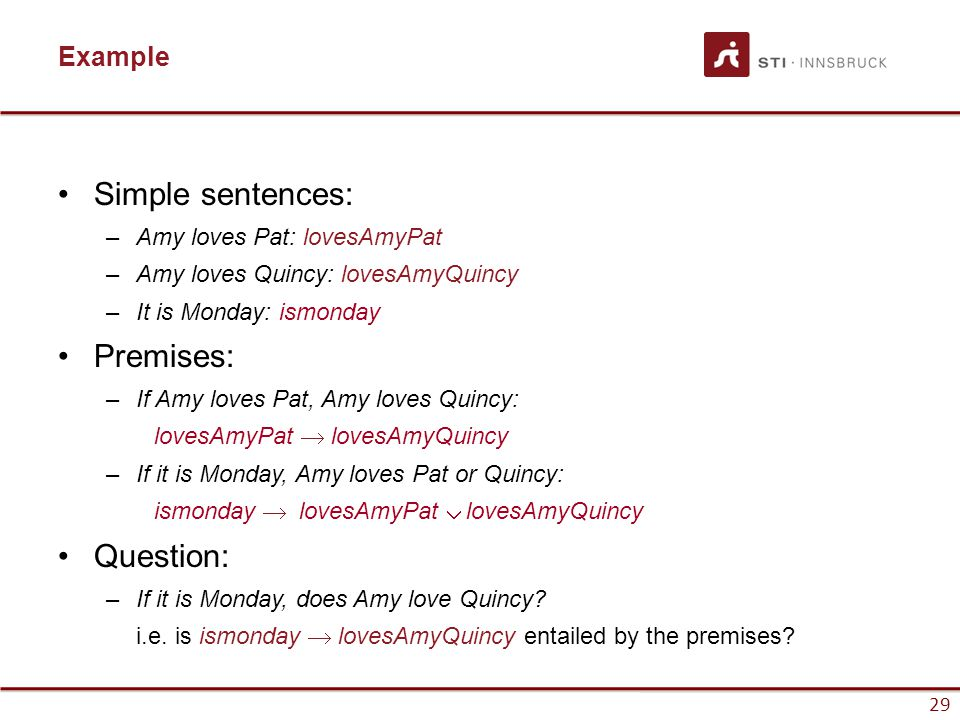 29 Example Simple sentences: –Amy loves Pat: lovesAmyPat –Amy loves Quincy: lovesAmyQuincy –It is Monday: ismonday Premises: –If Amy loves Pat, Amy lo