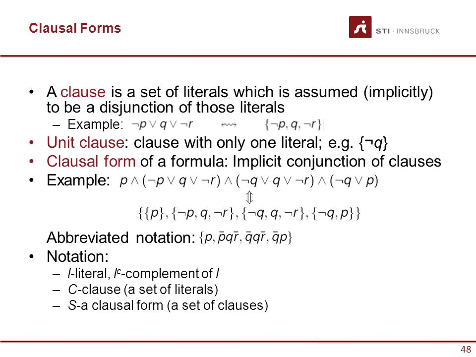 48 Clausal Forms A clause is a set of literals which is assumed (implicitly) to be a disjunction of those literals –Example: Unit clause: clause with