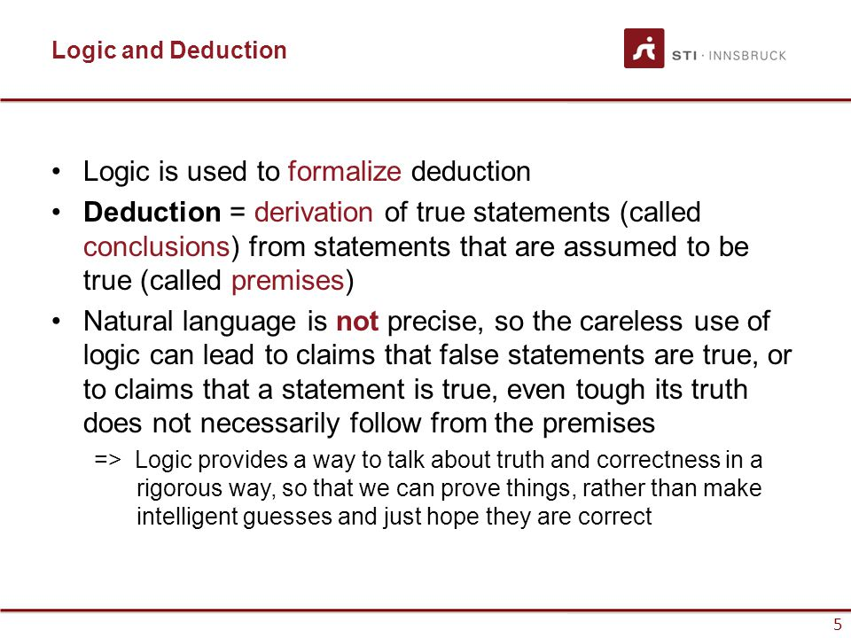 5 Logic and Deduction Logic is used to formalize deduction Deduction = derivation of true statements (called conclusions) from statements that are ass
