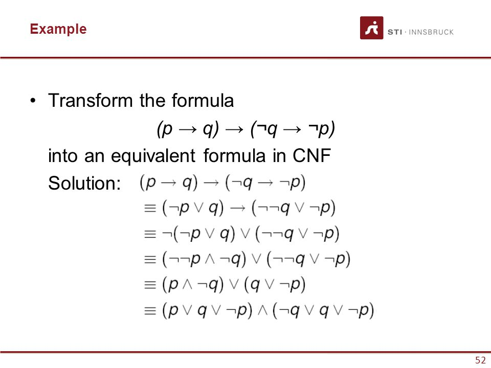 52 Example Transform the formula (p → q) → (¬q → ¬p) into an equivalent formula in CNF Solution:
