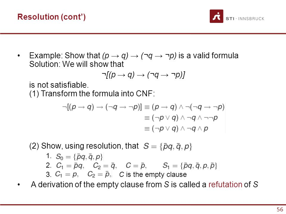56 Resolution (cont') Example: Show that (p → q) → (¬q → ¬p) is a valid formula Solution: We will show that ¬[(p → q) → (¬q → ¬p)] is not satisfiable.