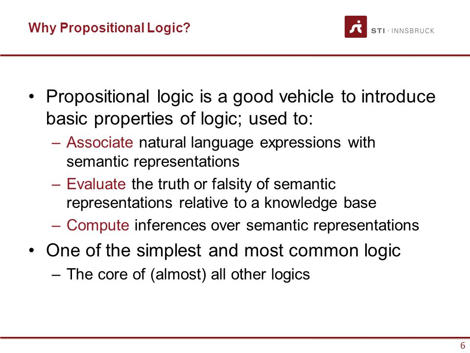 6 Why Propositional Logic? Propositional logic is a good vehicle to introduce basic properties of logic; used to: –Associate natural language expressi
