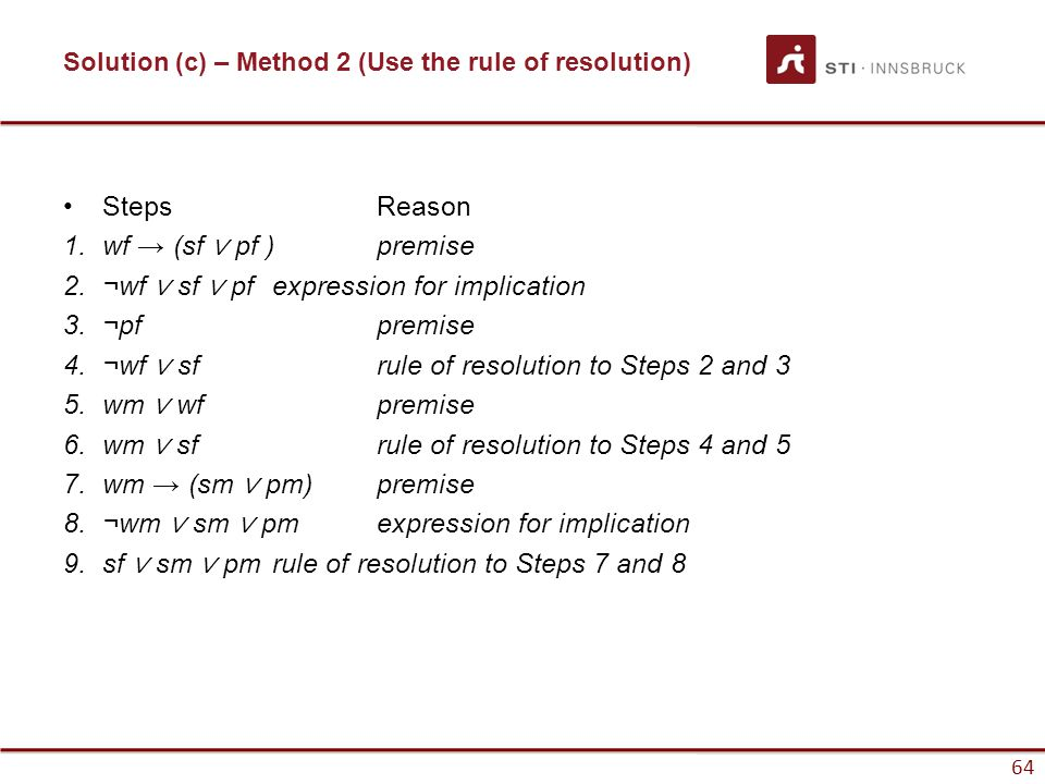 64 Solution (c) – Method 2 (Use the rule of resolution) Steps Reason 1.wf → (sf ∨ pf ) premise 2.¬wf ∨ sf ∨ pf expression for implication 3.¬pf premis