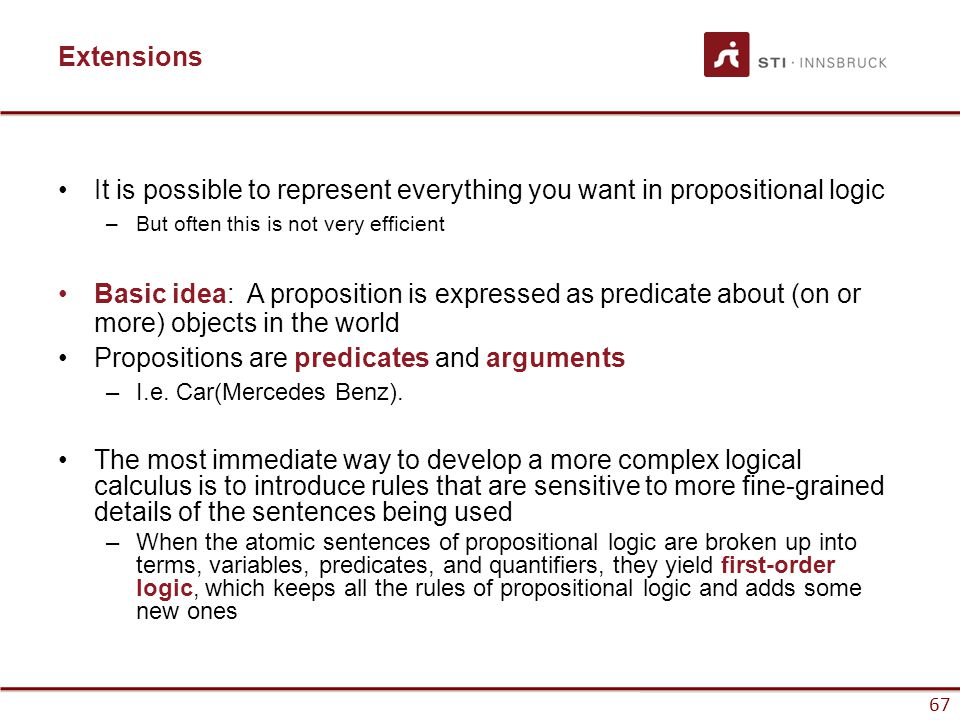 67 Extensions It is possible to represent everything you want in propositional logic –But often this is not very efficient Basic idea: A proposition i