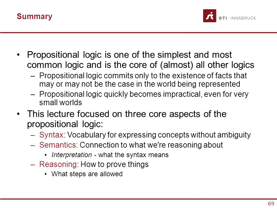 69 Summary Propositional logic is one of the simplest and most common logic and is the core of (almost) all other logics –Propositional logic commits
