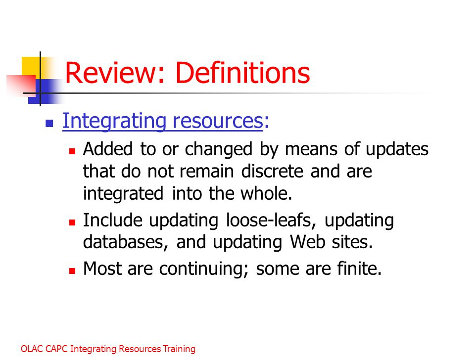 OLAC CAPC Integrating Resources Training Review: Definitions Integrating resources: Added to or changed by means of updates that do not remain discrete and are integrated into the whole.