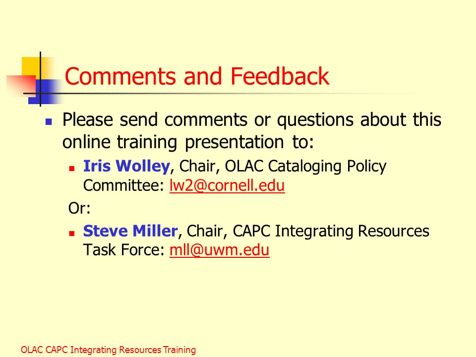 OLAC CAPC Integrating Resources Training Comments and Feedback Please send comments or questions about this online training presentation to: Iris Wolley, Chair, OLAC Cataloging Policy Committee: lw2@cornell.edulw2@cornell.edu Or: Steve Miller, Chair, CAPC Integrating Resources Task Force: mll@uwm.edumll@uwm.edu