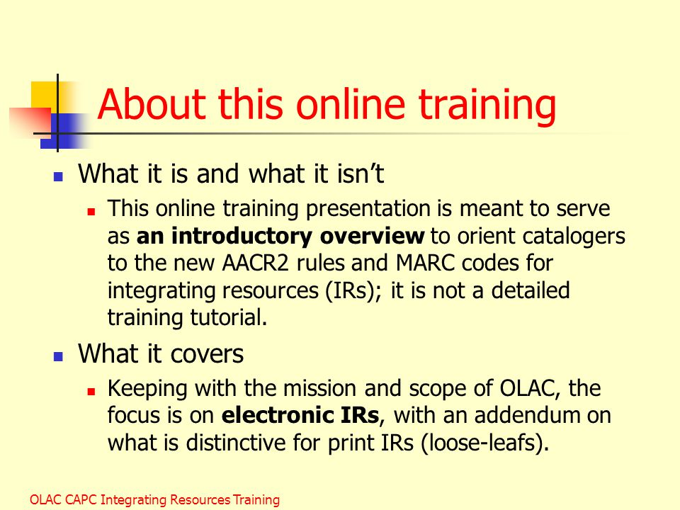 OLAC CAPC Integrating Resources Training About this online training What it is and what it isn't This online training presentation is meant to serve as an introductory overview to orient catalogers to the new AACR2 rules and MARC codes for integrating resources (IRs); it is not a detailed training tutorial.