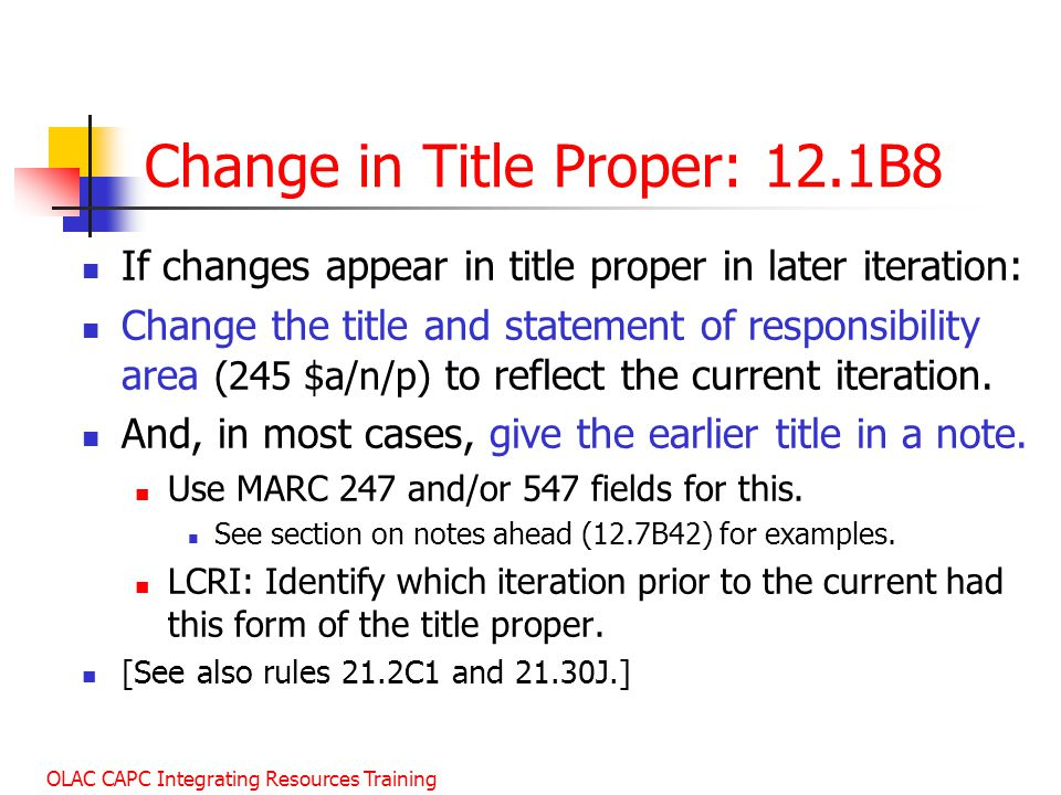 OLAC CAPC Integrating Resources Training Change in Title Proper: 12.1B8 If changes appear in title proper in later iteration: Change the title and statement of responsibility area (245 $a/n/p) to reflect the current iteration.