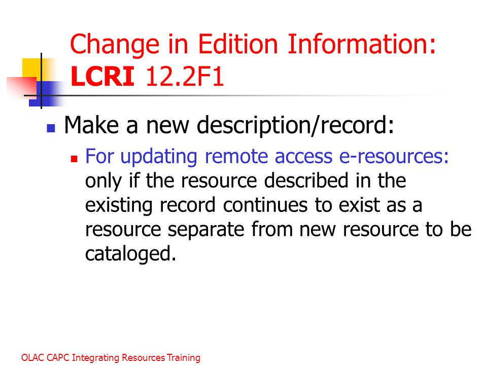 OLAC CAPC Integrating Resources Training Change in Edition Information: LCRI 12.2F1 Make a new description/record: For updating remote access e-resources: only if the resource described in the existing record continues to exist as a resource separate from new resource to be cataloged.