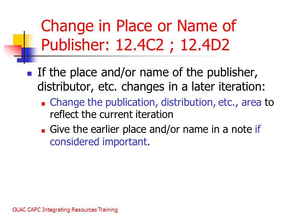 OLAC CAPC Integrating Resources Training Change in Place or Name of Publisher: 12.4C2 ; 12.4D2 If the place and/or name of the publisher, distributor, etc.