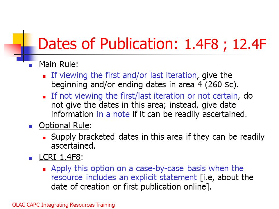 OLAC CAPC Integrating Resources Training Dates of Publication: 1.4F8 ; 12.4F Main Rule: If viewing the first and/or last iteration, give the beginning and/or ending dates in area 4 (260 $c).